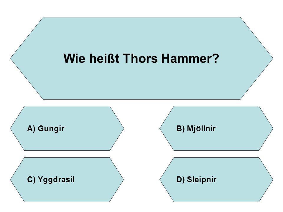 Wie heißt Thors Hammer? A)GungirB)Mjöllnir D)SleipnirC)Yggdrasil