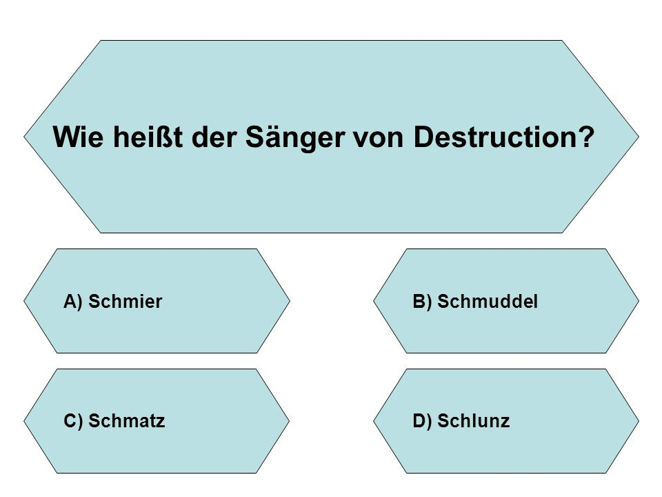 Wie heißt der Sänger von Destruction? A)SchmierB)Schmuddel D)SchlunzC)Schmatz