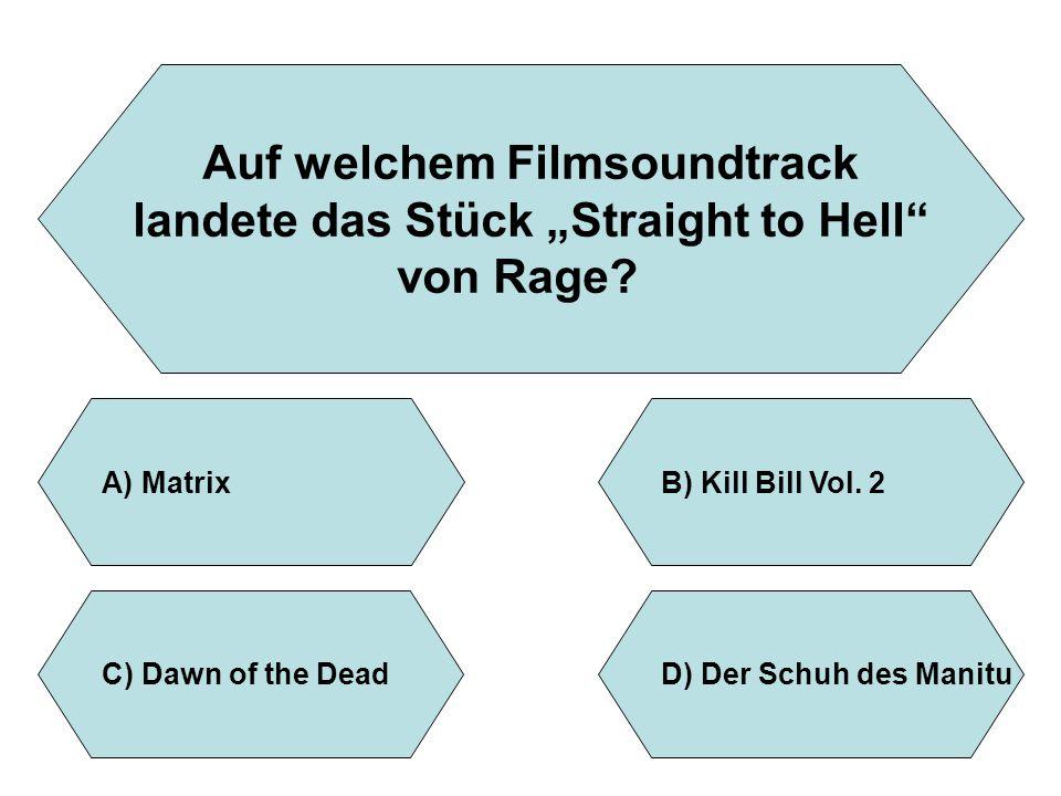 """Auf welchem Filmsoundtrack landete das Stück """"Straight to Hell"""" von Rage? A)MatrixB)Kill Bill Vol. 2 D)Der Schuh des ManituC)Dawn of the Dead"""
