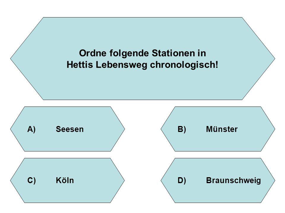 Ordne folgende Stationen in Hettis Lebensweg chronologisch! A)SeesenB)Münster D)BraunschweigC)Köln