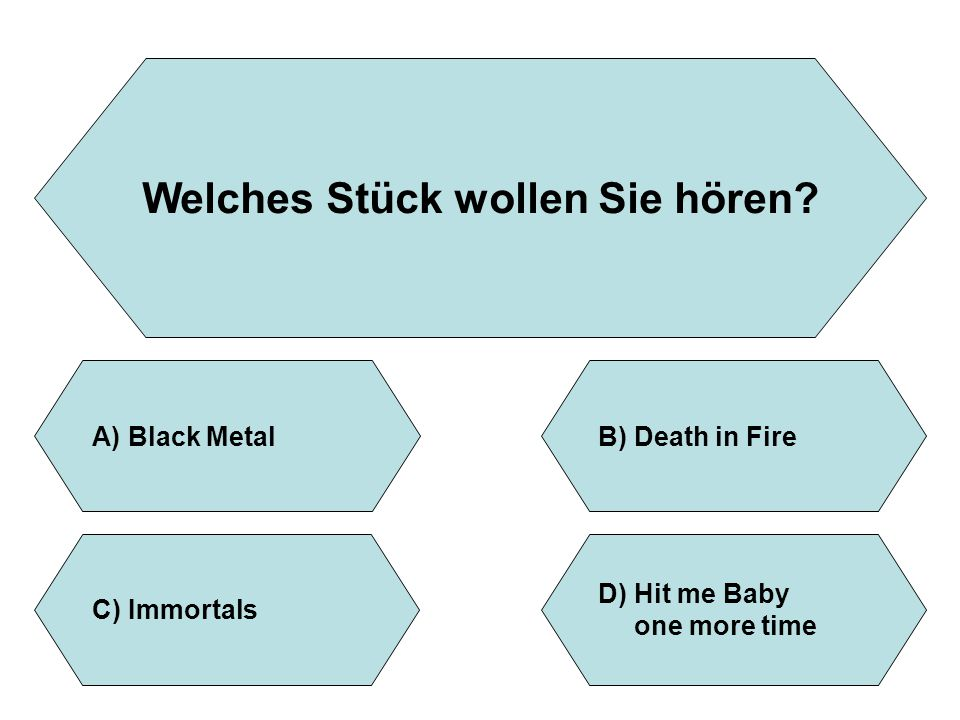 Welches Stück wollen Sie hören? A)Black MetalB)Death in Fire D)Hit me Baby one more time C)Immortals
