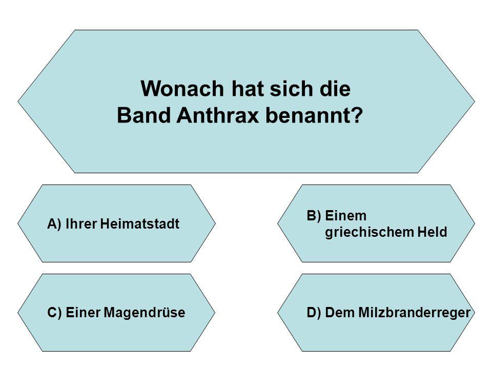 Wonach hat sich die Band Anthrax benannt? A)Ihrer Heimatstadt B)Einem griechischem Held D)Dem MilzbranderregerC)Einer Magendrüse