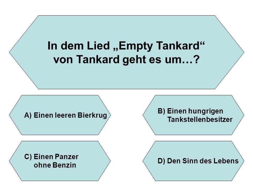 """In dem Lied """"Empty Tankard"""" von Tankard geht es um…? A)Einen leeren Bierkrug B)Einen hungrigen Tankstellenbesitzer D)Den Sinn des Lebens C)Einen Panze"""