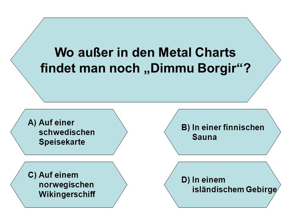 """Wo außer in den Metal Charts findet man noch """"Dimmu Borgir""""? A)Auf einer schwedischen Speisekarte B)In einer finnischen Sauna D)In einem isländischem"""