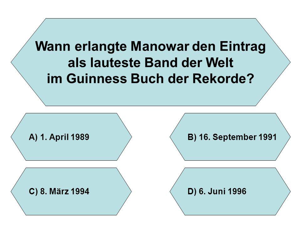 Wann erlangte Manowar den Eintrag als lauteste Band der Welt im Guinness Buch der Rekorde? A)1. April 1989B)16. September 1991 D)6. Juni 1996C)8. März