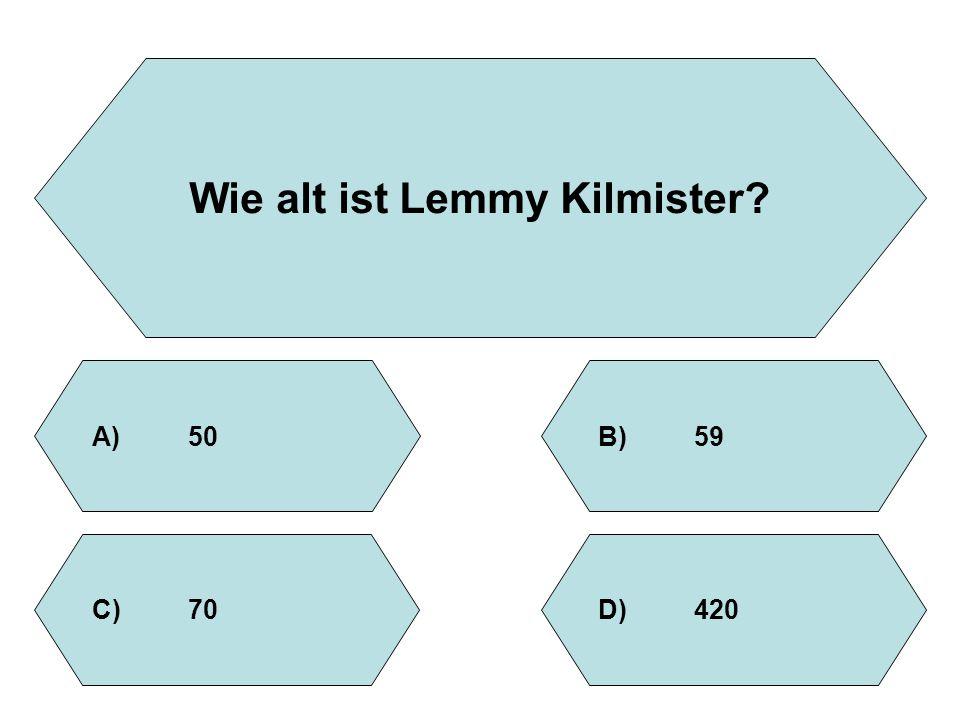 Wie alt ist Lemmy Kilmister? A)50B)59 D)420C)70