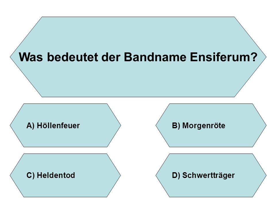 Was bedeutet der Bandname Ensiferum? A)HöllenfeuerB)Morgenröte D)SchwertträgerC)Heldentod