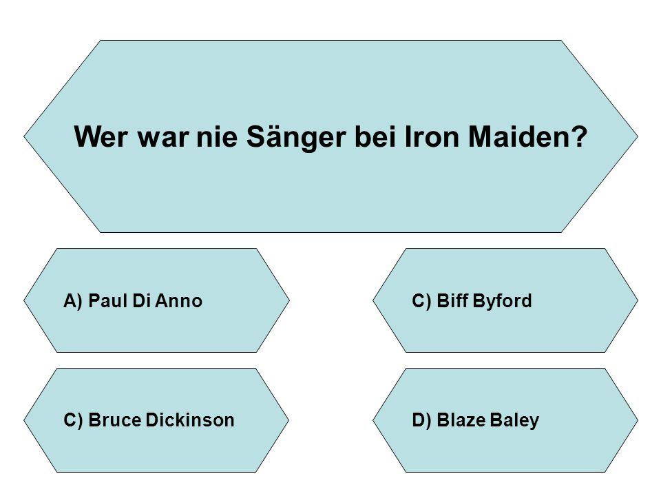 Wer war nie Sänger bei Iron Maiden? A)Paul Di AnnoC)Biff Byford D)Blaze BaleyC)Bruce Dickinson
