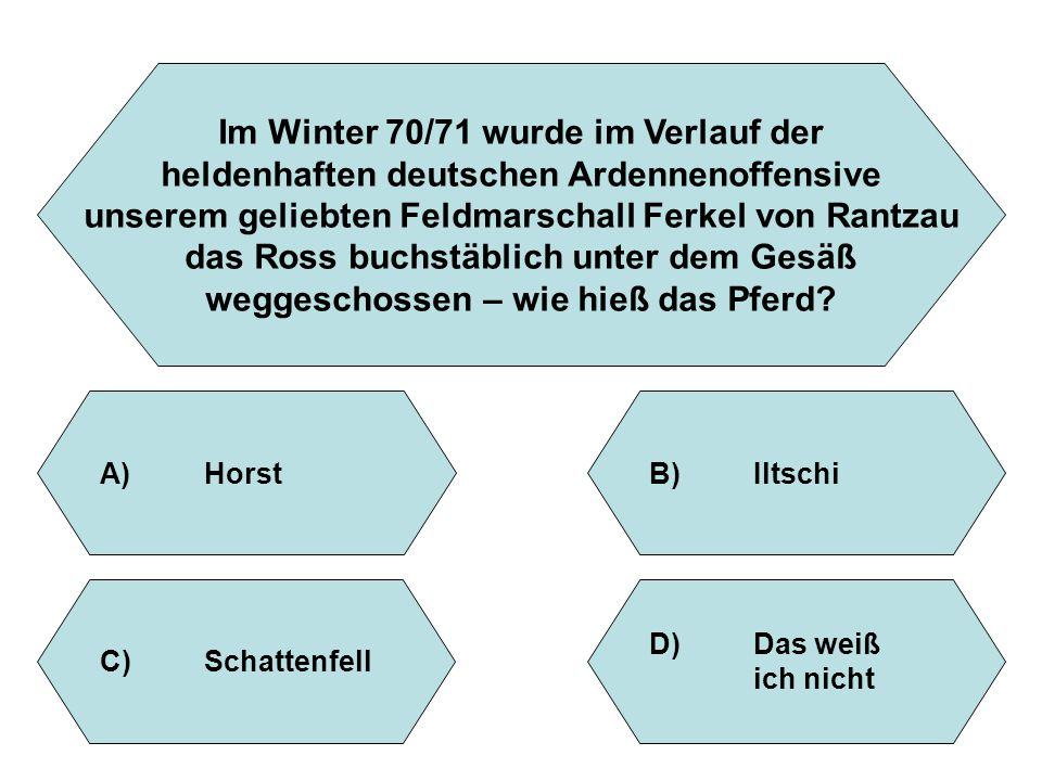 Im Winter 70/71 wurde im Verlauf der heldenhaften deutschen Ardennenoffensive unserem geliebten Feldmarschall Ferkel von Rantzau das Ross buchstäblich