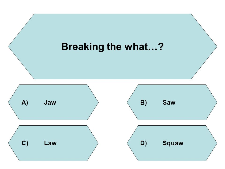 Breaking the what…? A)JawB)Saw D)SquawC)Law