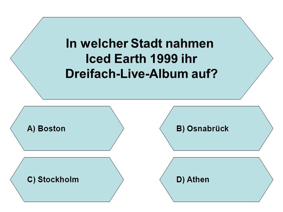 In welcher Stadt nahmen Iced Earth 1999 ihr Dreifach-Live-Album auf? A)BostonB)Osnabrück D)AthenC)Stockholm