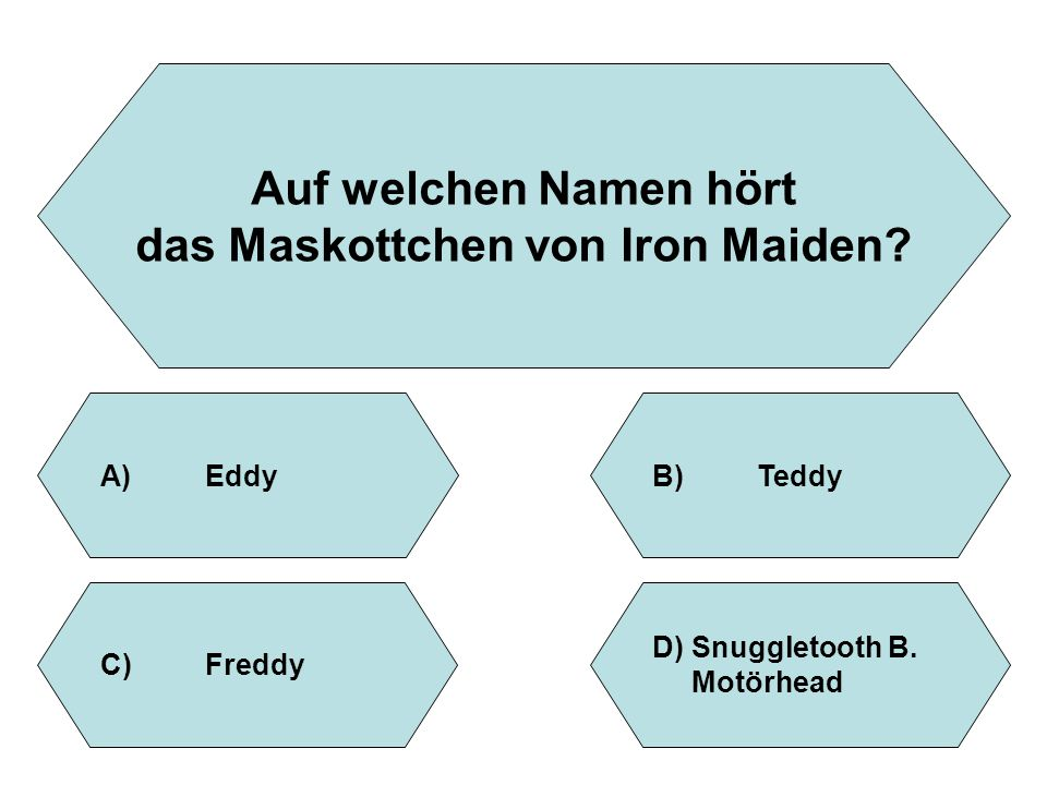 Auf welchen Namen hört das Maskottchen von Iron Maiden? A)EddyB)Teddy D)Snuggletooth B. Motörhead C)Freddy