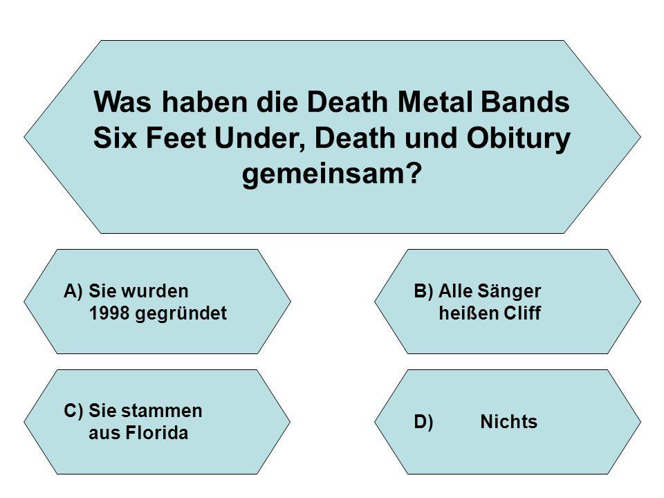 Was haben die Death Metal Bands Six Feet Under, Death und Obitury gemeinsam? A)Sie wurden 1998 gegründet B)Alle Sänger heißen Cliff D)Nichts C)Sie sta