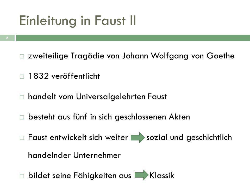 Einleitung in Faust II 3  zweiteilige Tragödie von Johann Wolfgang von Goethe  1832 veröffentlicht  handelt vom Universalgelehrten Faust  besteht aus fünf in sich geschlossenen Akten  Faust entwickelt sich weiter sozial und geschichtlich handelnder Unternehmer  bildet seine Fähigkeiten aus Klassik