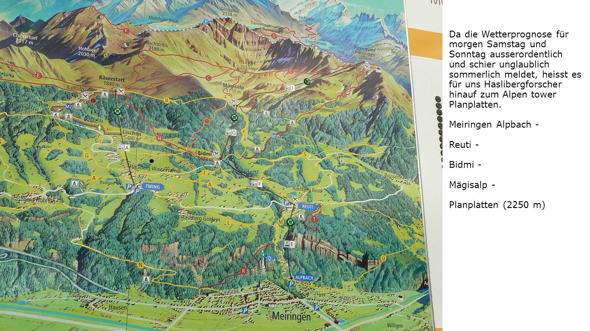 Da die Wetterprognose für morgen Samstag und Sonntag ausserordentlich und schier unglaublich sommerlich meldet, heisst es für uns Haslibergforscher hinauf zum Alpen tower Planplatten.