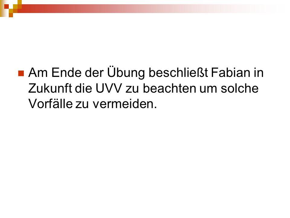 Am Ende der Übung beschließt Fabian in Zukunft die UVV zu beachten um solche Vorfälle zu vermeiden.