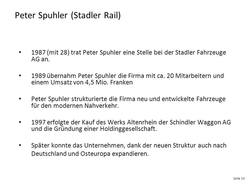 Seite 14 Peter Spuhler (Stadler Rail) 1987 (mit 28) trat Peter Spuhler eine Stelle bei der Stadler Fahrzeuge AG an. 1989 übernahm Peter Spuhler die Fi