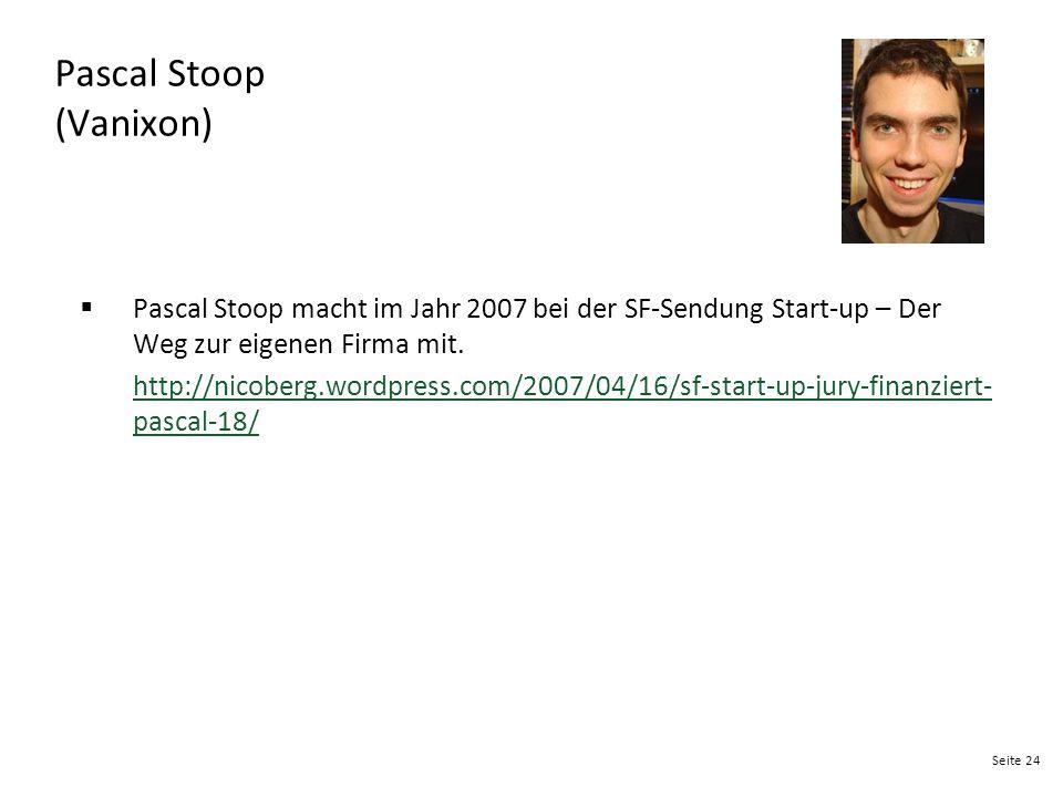 Seite 24 Pascal Stoop (Vanixon)  Pascal Stoop macht im Jahr 2007 bei der SF-Sendung Start-up – Der Weg zur eigenen Firma mit. http://nicoberg.wordpre