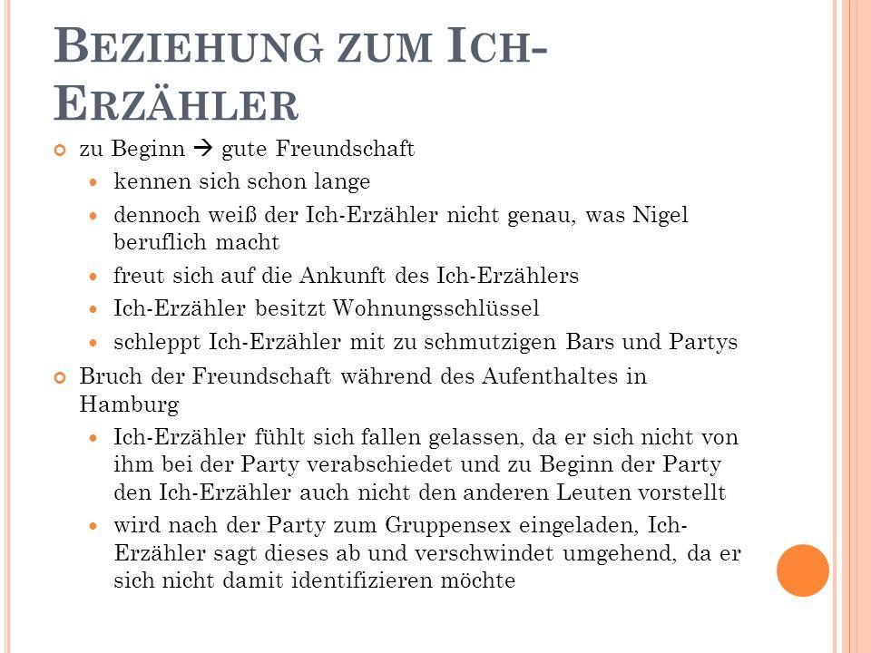 B EZIEHUNG ZUM I CH - E RZÄHLER zu Beginn  gute Freundschaft kennen sich schon lange dennoch weiß der Ich-Erzähler nicht genau, was Nigel beruflich macht freut sich auf die Ankunft des Ich-Erzählers Ich-Erzähler besitzt Wohnungsschlüssel schleppt Ich-Erzähler mit zu schmutzigen Bars und Partys Bruch der Freundschaft während des Aufenthaltes in Hamburg Ich-Erzähler fühlt sich fallen gelassen, da er sich nicht von ihm bei der Party verabschiedet und zu Beginn der Party den Ich-Erzähler auch nicht den anderen Leuten vorstellt wird nach der Party zum Gruppensex eingeladen, Ich- Erzähler sagt dieses ab und verschwindet umgehend, da er sich nicht damit identifizieren möchte