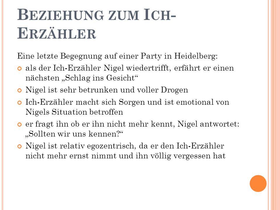 """B EZIEHUNG ZUM I CH - E RZÄHLER Eine letzte Begegnung auf einer Party in Heidelberg: als der Ich-Erzähler Nigel wiedertrifft, erfährt er einen nächsten """"Schlag ins Gesicht Nigel ist sehr betrunken und voller Drogen Ich-Erzähler macht sich Sorgen und ist emotional von Nigels Situation betroffen er fragt ihn ob er ihn nicht mehr kennt, Nigel antwortet: """"Sollten wir uns kennen? Nigel ist relativ egozentrisch, da er den Ich-Erzähler nicht mehr ernst nimmt und ihn völlig vergessen hat"""