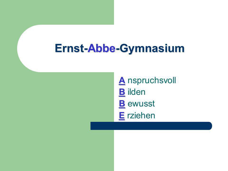 Ernst-Abbe-Gymnasium A A nspruchsvoll B B ilden B B ewusst E E rziehen
