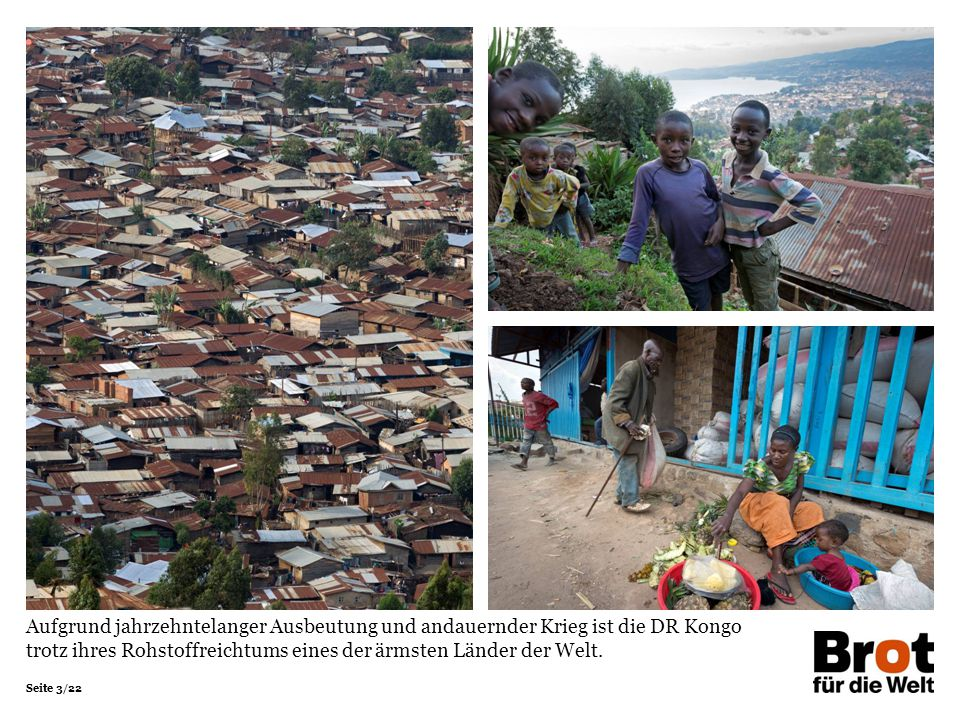 Seite 3/22 Aufgrund jahrzehntelanger Ausbeutung und andauernder Krieg ist die DR Kongo trotz ihres Rohstoffreichtums eines der ärmsten Länder der Welt.