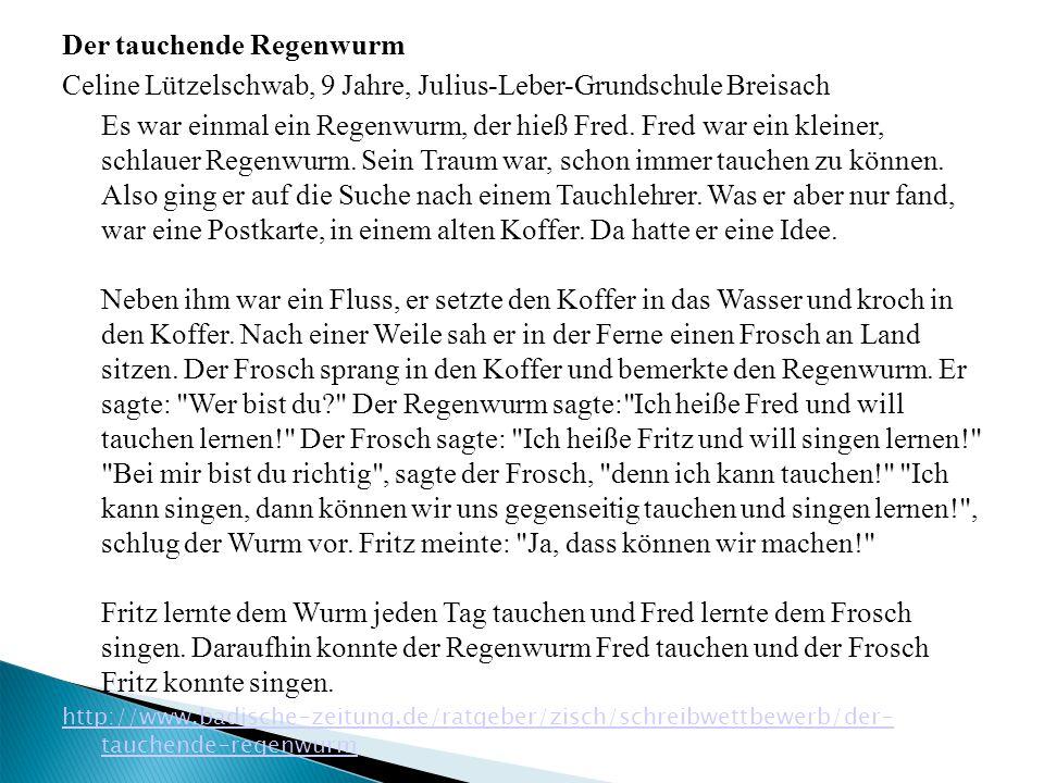 Der tauchende Regenwurm Celine Lützelschwab, 9 Jahre, Julius-Leber-Grundschule Breisach Es war einmal ein Regenwurm, der hieß Fred.