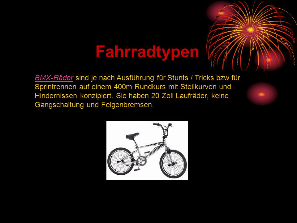 Fahrradtypen BMX-RäderBMX-Räder sind je nach Ausführung für Stunts / Tricks bzw für Sprintrennen auf einem 400m Rundkurs mit Steilkurven und Hindernis