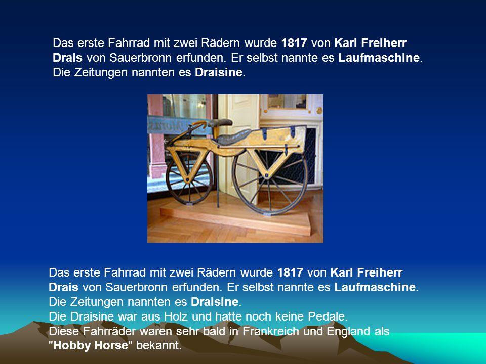 Das erste Fahrrad mit zwei Rädern wurde 1817 von Karl Freiherr Drais von Sauerbronn erfunden. Er selbst nannte es Laufmaschine. Die Zeitungen nannten