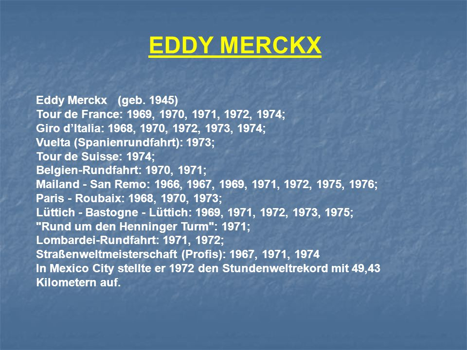 Eddy Merckx (geb. 1945) Tour de France: 1969, 1970, 1971, 1972, 1974; Giro d'Italia: 1968, 1970, 1972, 1973, 1974; Vuelta (Spanienrundfahrt): 1973; To