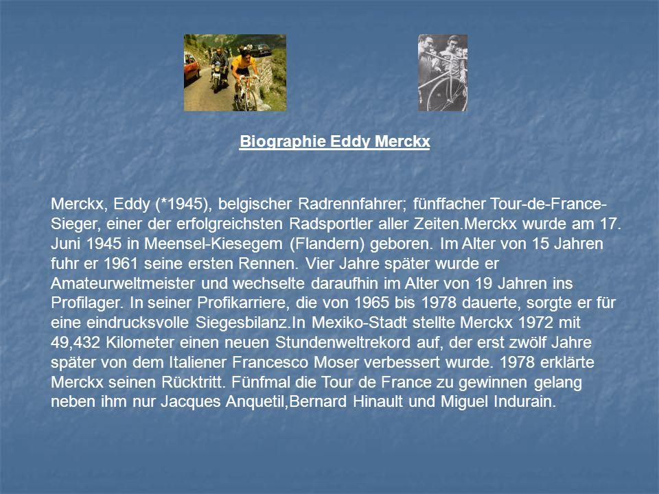 Biographie Eddy Merckx Merckx, Eddy (*1945), belgischer Radrennfahrer; fünffacher Tour-de-France- Sieger, einer der erfolgreichsten Radsportler aller