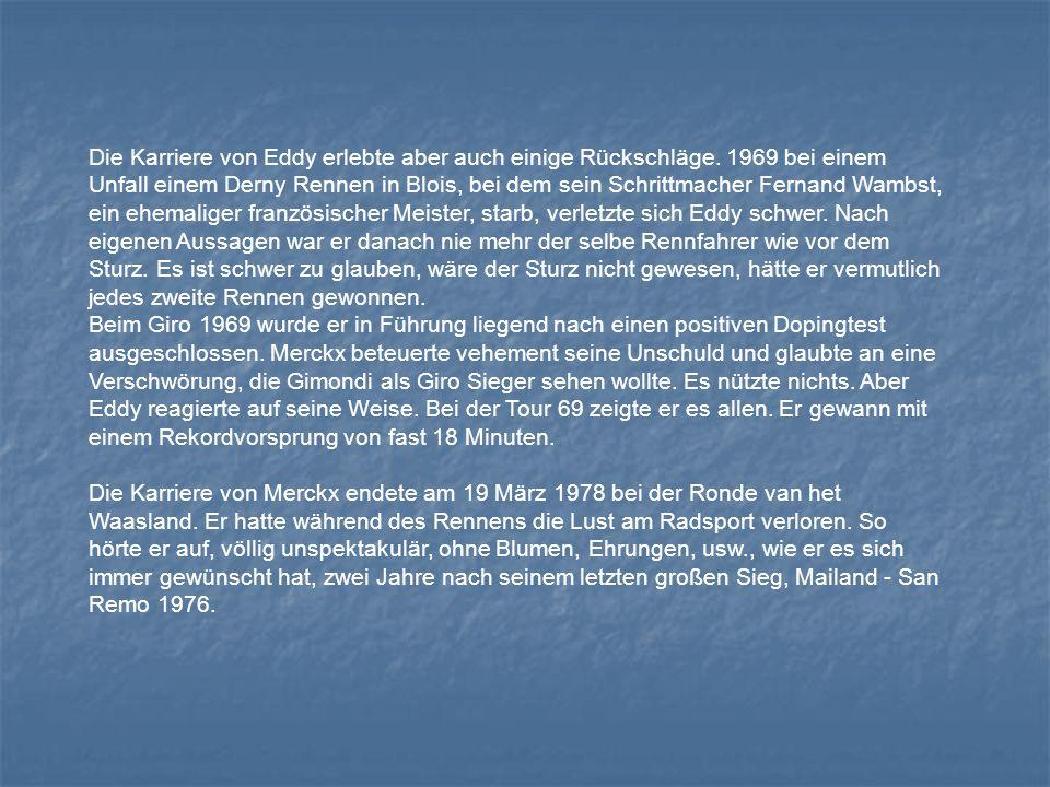 Die Karriere von Eddy erlebte aber auch einige Rückschläge. 1969 bei einem Unfall einem Derny Rennen in Blois, bei dem sein Schrittmacher Fernand Wamb