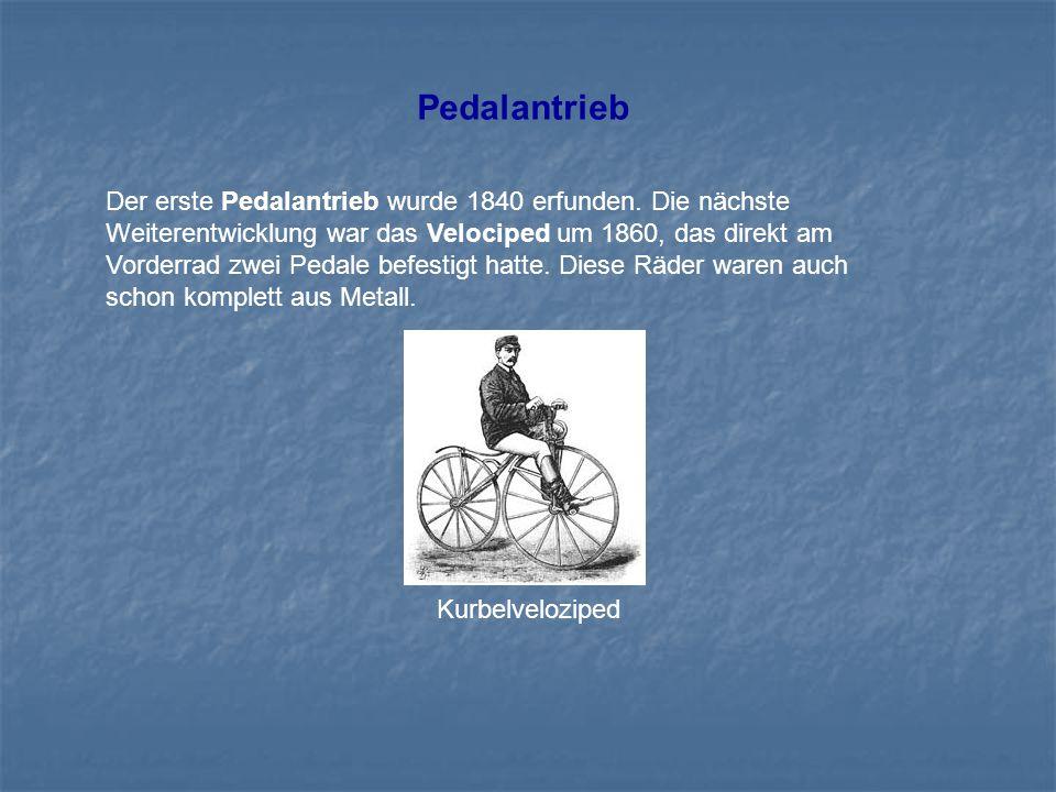 Pedalantrieb Der erste Pedalantrieb wurde 1840 erfunden. Die nächste Weiterentwicklung war das Velociped um 1860, das direkt am Vorderrad zwei Pedale