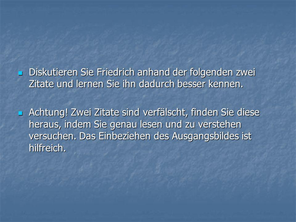 Diskutieren Sie Friedrich anhand der folgenden zwei Zitate und lernen Sie ihn dadurch besser kennen. Diskutieren Sie Friedrich anhand der folgenden zw