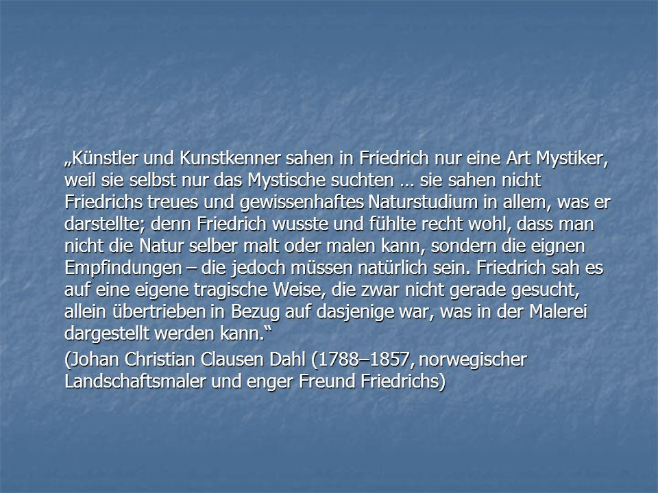 """""""Künstler und Kunstkenner sahen in Friedrich nur eine Art Mystiker, weil sie selbst nur das Mystische suchten … sie sahen nicht Friedrichs treues und"""