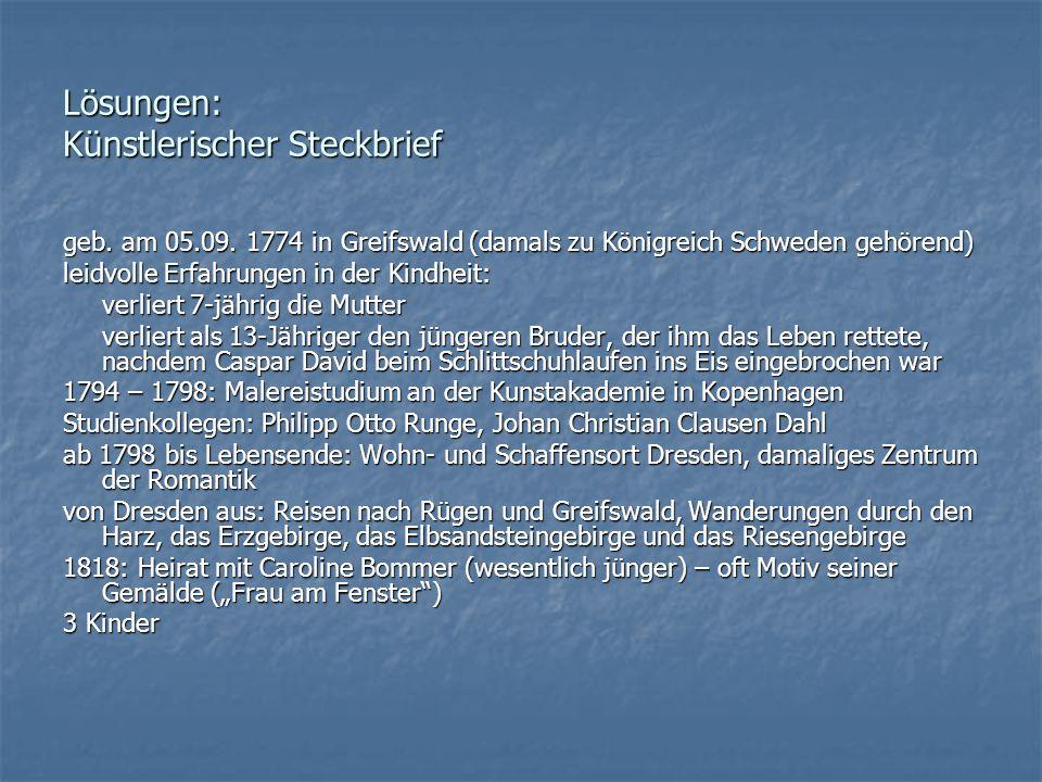 Lösungen: Künstlerischer Steckbrief geb. am 05.09. 1774 in Greifswald (damals zu Königreich Schweden gehörend) leidvolle Erfahrungen in der Kindheit: