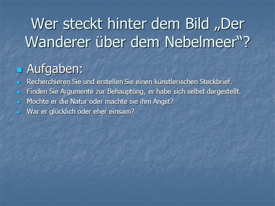 """Wer steckt hinter dem Bild """"Der Wanderer über dem Nebelmeer""""? Aufgaben: Aufgaben: Recherchieren Sie und erstellen Sie einen künstlerischen Steckbrief."""