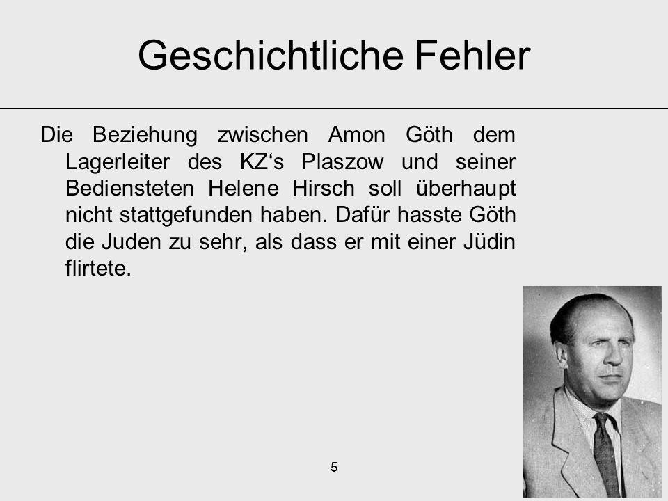 5 Die Beziehung zwischen Amon Göth dem Lagerleiter des KZ's Plaszow und seiner Bediensteten Helene Hirsch soll überhaupt nicht stattgefunden haben. Da