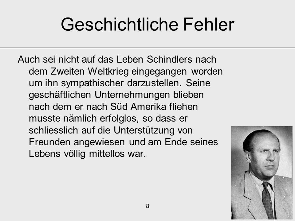 8 Auch sei nicht auf das Leben Schindlers nach dem Zweiten Weltkrieg eingegangen worden um ihn sympathischer darzustellen. Seine geschäftlichen Untern