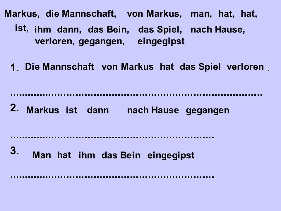 Markus, er, er, hat, hat, ist, das Bein, Fußball, sich, plötzlich, gespielt, hingefallen, gebrochen 1.Markus hat sich das Bein gebrochen.....................................................................