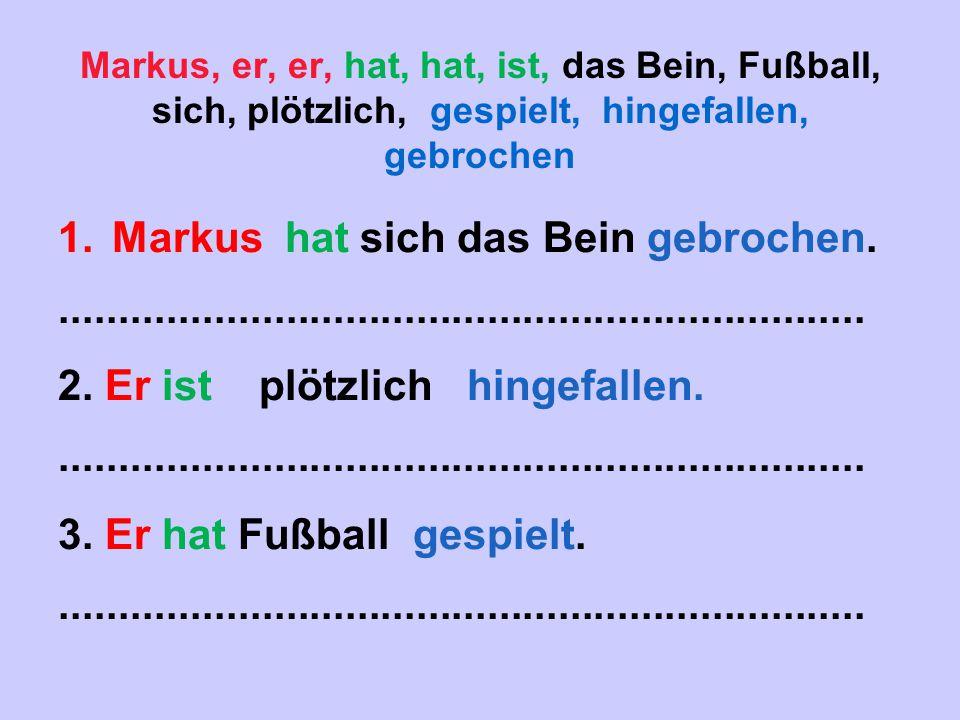 Markus, er, er, hat, hat, ist, das Bein, Fußball, sich, plötzlich, gespielt, hingefallen, gebrochen 1.Markus hat sich das Bein gebrochen..............