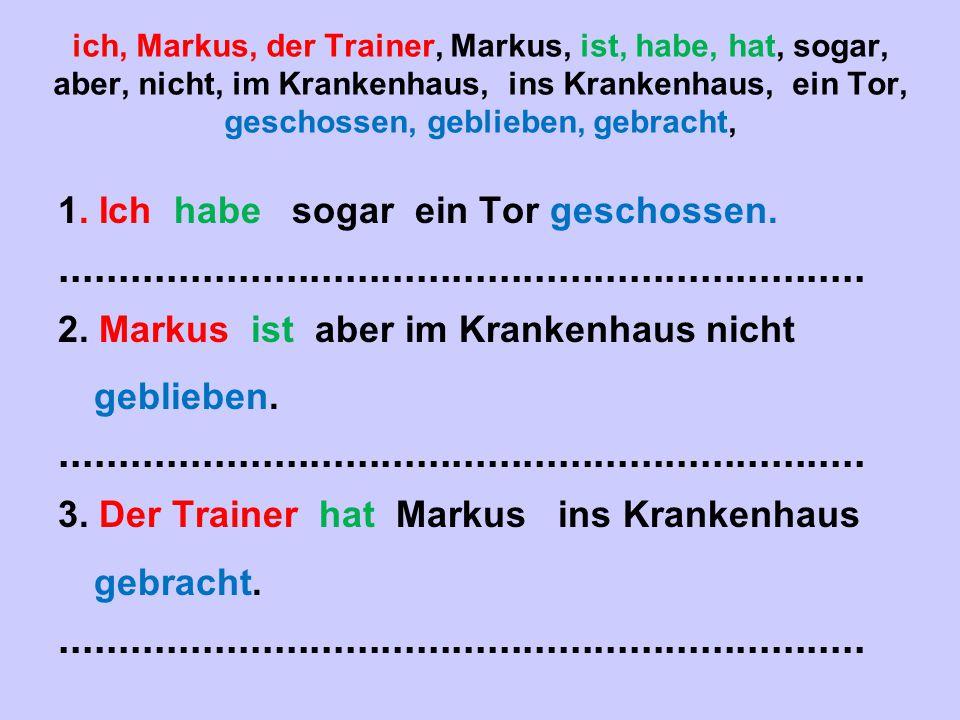 ich, Markus, der Trainer, Markus, ist, habe, hat, sogar, aber, nicht, im Krankenhaus, ins Krankenhaus, ein Tor, geschossen, geblieben, gebracht, 1. Ic