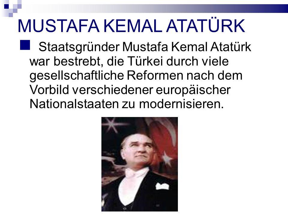 MUSTAFA KEMAL ATATÜRK Staatsgründer Mustafa Kemal Atatürk war bestrebt, die Türkei durch viele gesellschaftliche Reformen nach dem Vorbild verschiedener europäischer Nationalstaaten zu modernisieren.