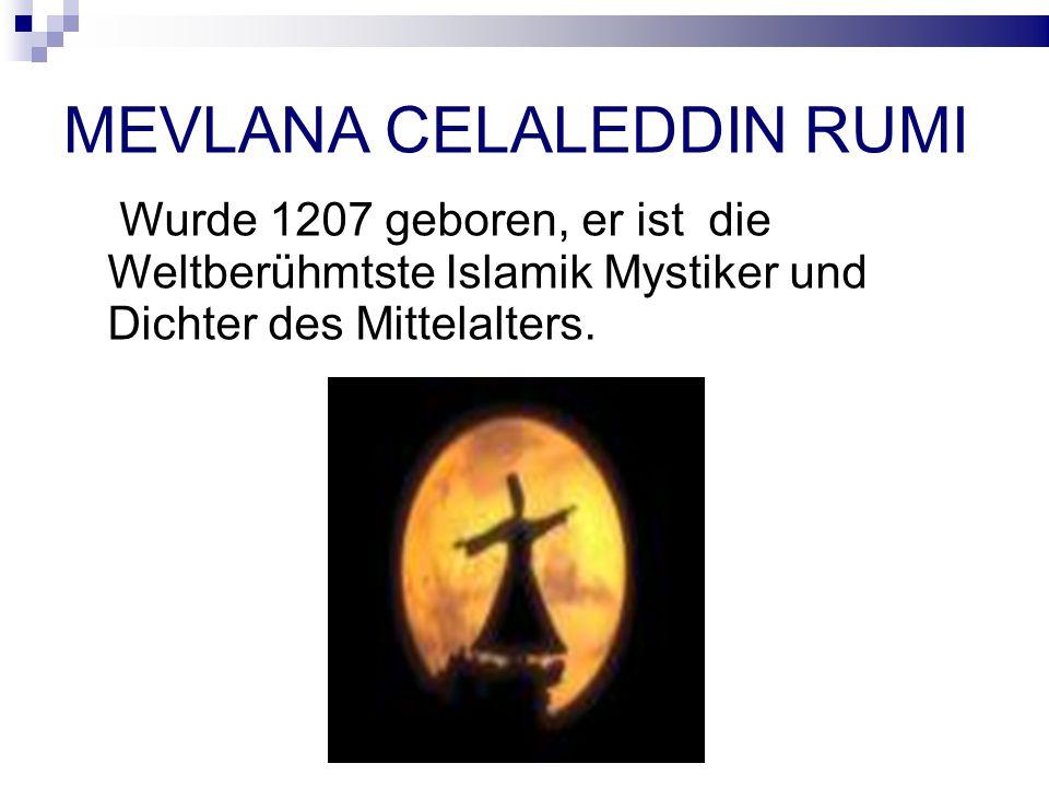 MEVLANA CELALEDDIN RUMI Wurde 1207 geboren, er ist die Weltberühmtste Islamik Mystiker und Dichter des Mittelalters.
