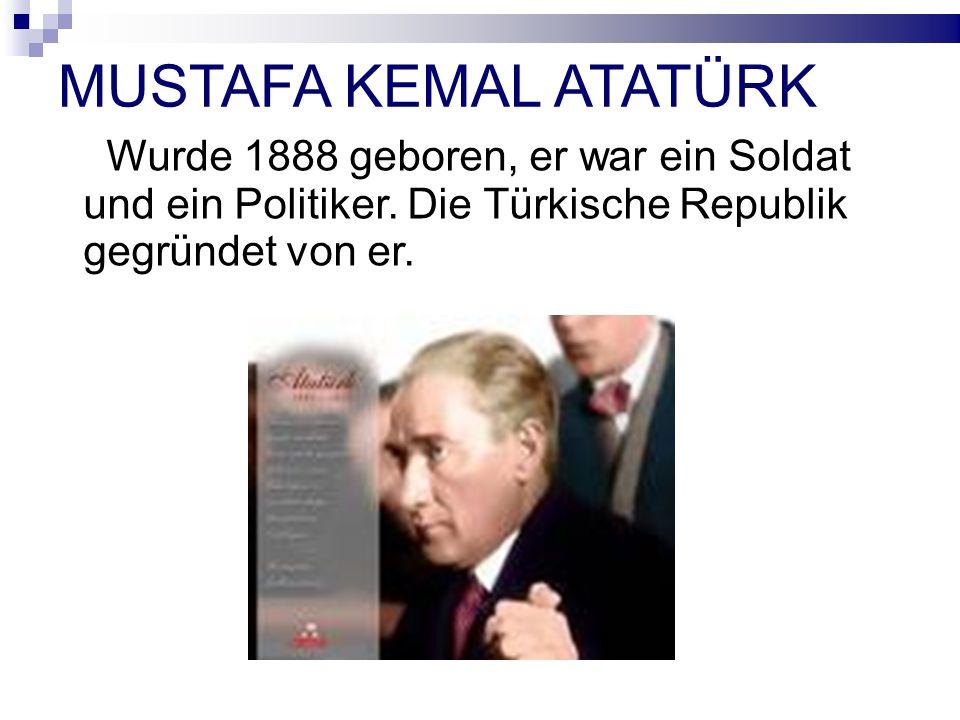 MUSTAFA KEMAL ATATÜRK Wurde 1888 geboren, er war ein Soldat und ein Politiker.