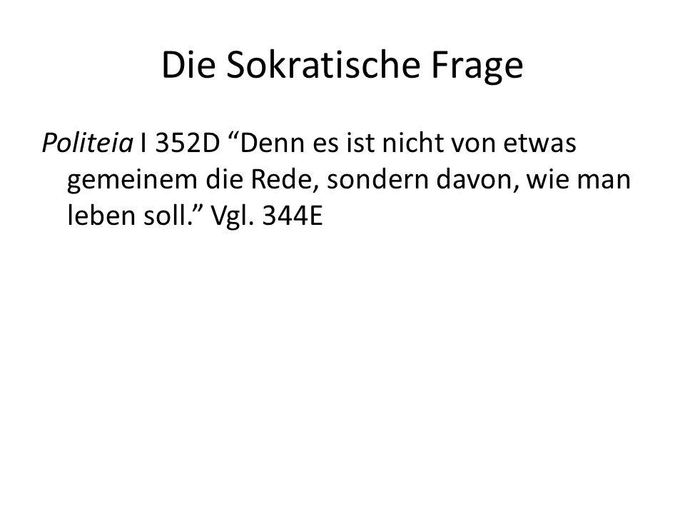 """Die Sokratische Frage Politeia I 352D """"Denn es ist nicht von etwas gemeinem die Rede, sondern davon, wie man leben soll."""" Vgl. 344E"""