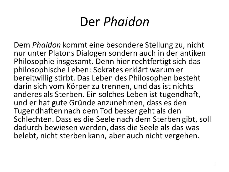 Der Phaidon Dem Phaidon kommt eine besondere Stellung zu, nicht nur unter Platons Dialogen sondern auch in der antiken Philosophie insgesamt. Denn hie