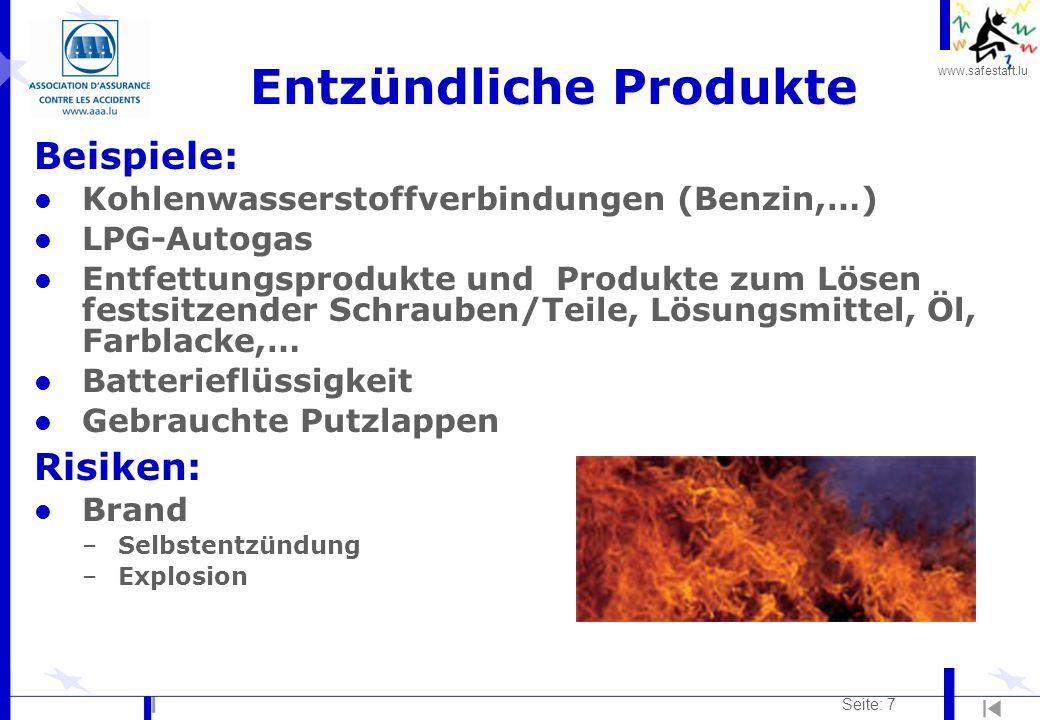 www.safestart.lu Seite: 8 Entzündliche Produkte Verhütung: l Gebrauchsanweisung der Produkte strikt einhalten l Zu Reinigungszwecken vorrangig wasserlösliche Produkte wählen l Lagerung entflammbarer Produkte: –in unzerbrechlichen, geschlossenen und gekennzeichneten Behältern, –vor Sonneneinstrahlung oder jeder anderen Wärmequelle geschützt –in einem gut belüfteten Raum l Offenes Feuer, Wärmequellen oder Funkenbildung in der Nähe entflammbarer Produkte vermeiden l Feuerverbotshinweise und -tafeln beachten