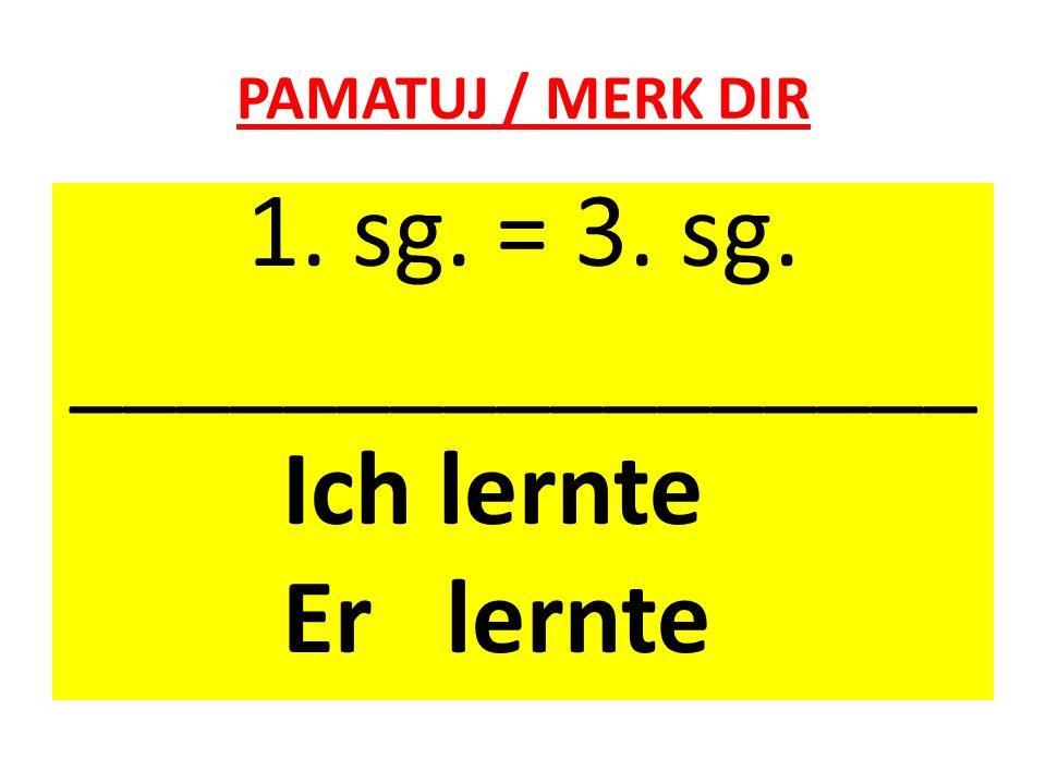 PAMATUJ / MERK DIR 1. sg. = 3. sg. _________________ Ich lernte Er lernte