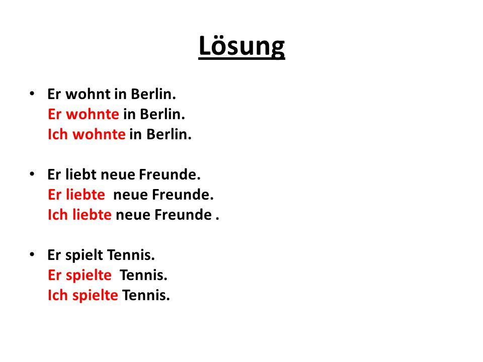 Lösung Er wohnt in Berlin. Er wohnte in Berlin. Ich wohnte in Berlin. Er liebt neue Freunde. Er liebte neue Freunde. Ich liebte neue Freunde. Er spiel